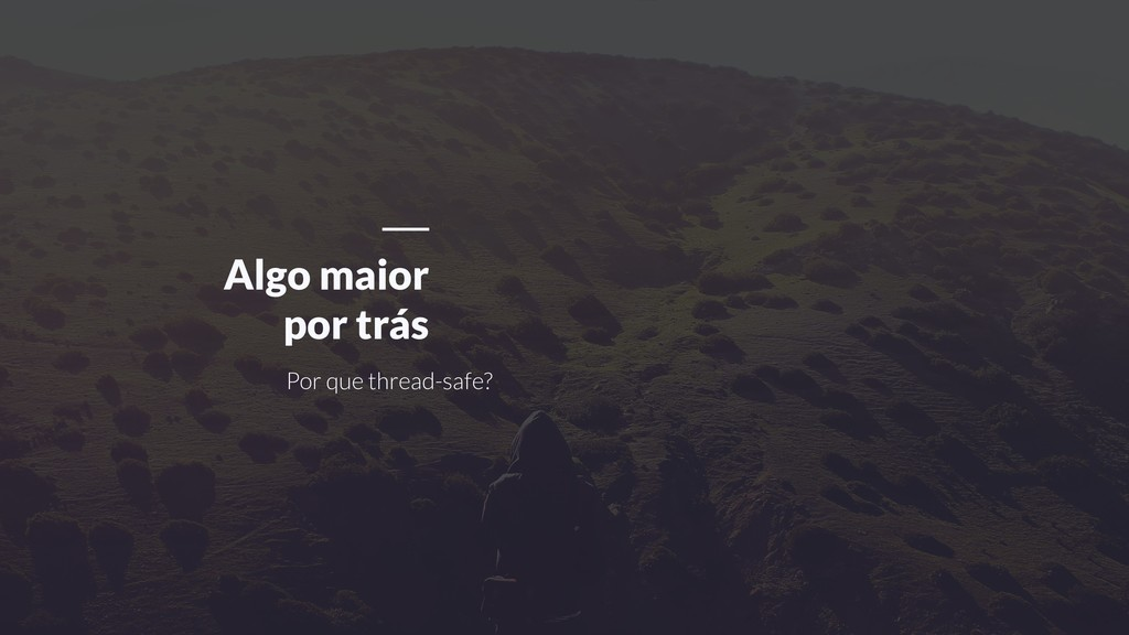 Por que thread-safe? Algo maior por trás