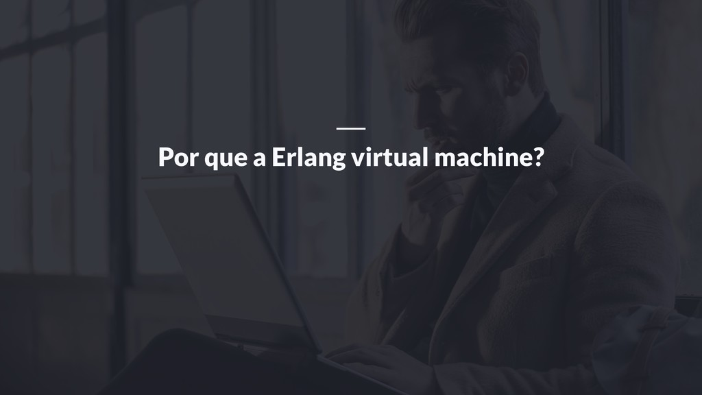 Por que a Erlang virtual machine?