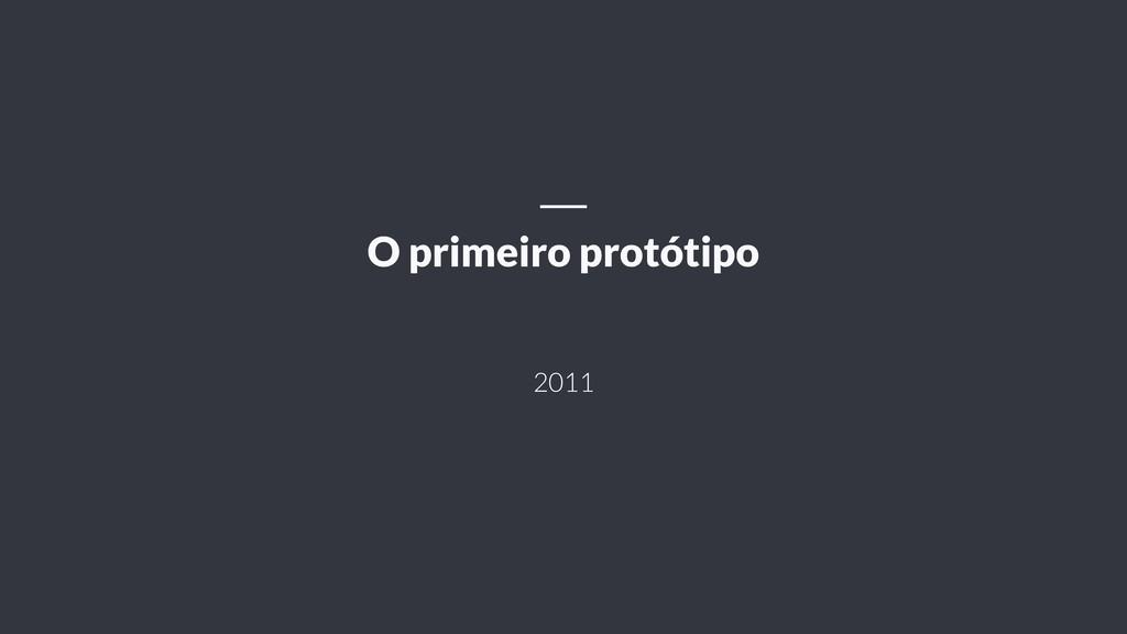 2011 O primeiro protótipo