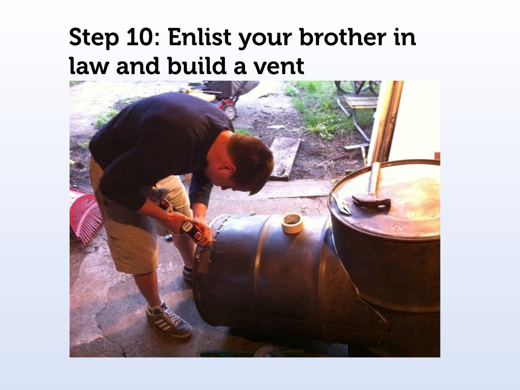 Step 10: Enlist your brother in law and build a...