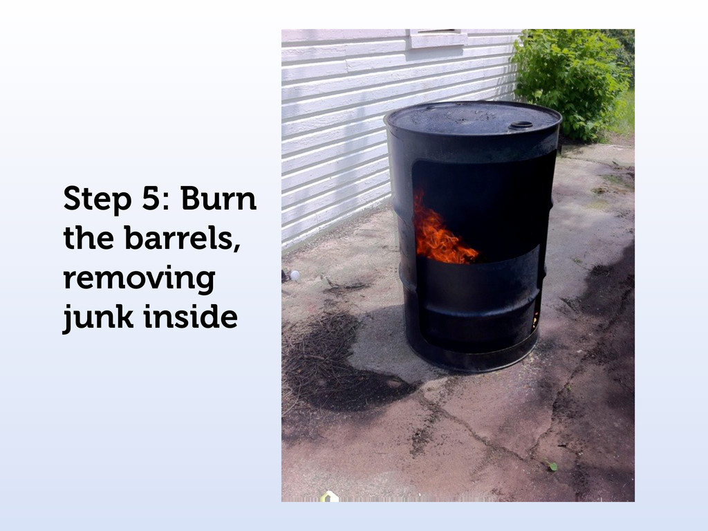 Step 5: Burn the barrels, removing junk inside