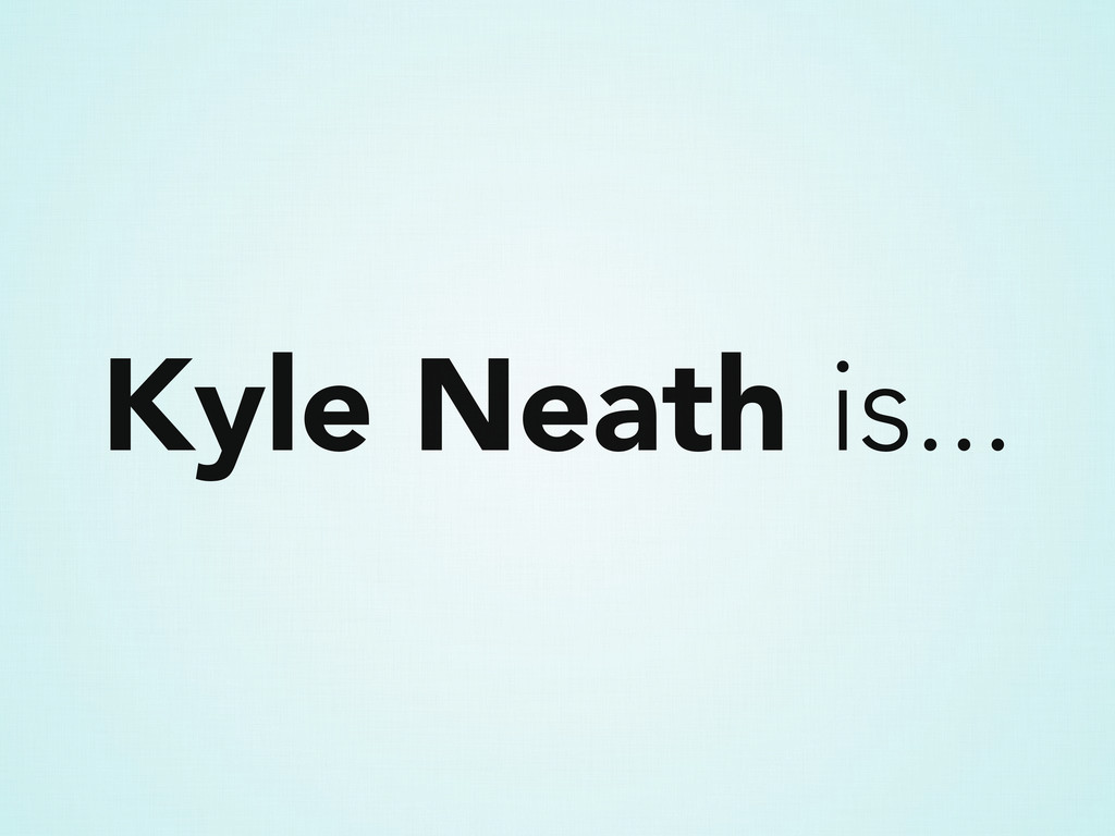 Kyle Neath is...