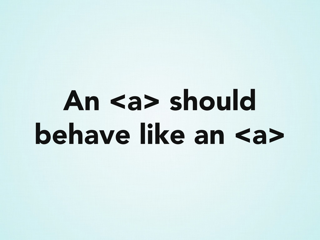 An <a> should behave like an <a>