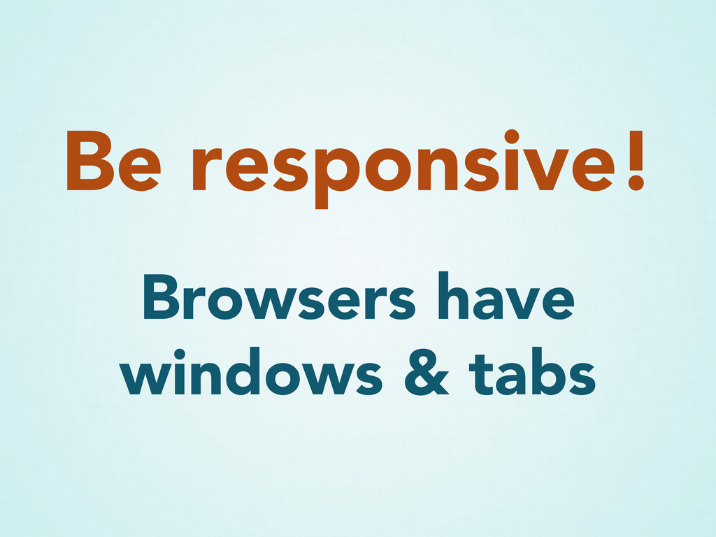 Be responsive! Browsers have windows & tabs