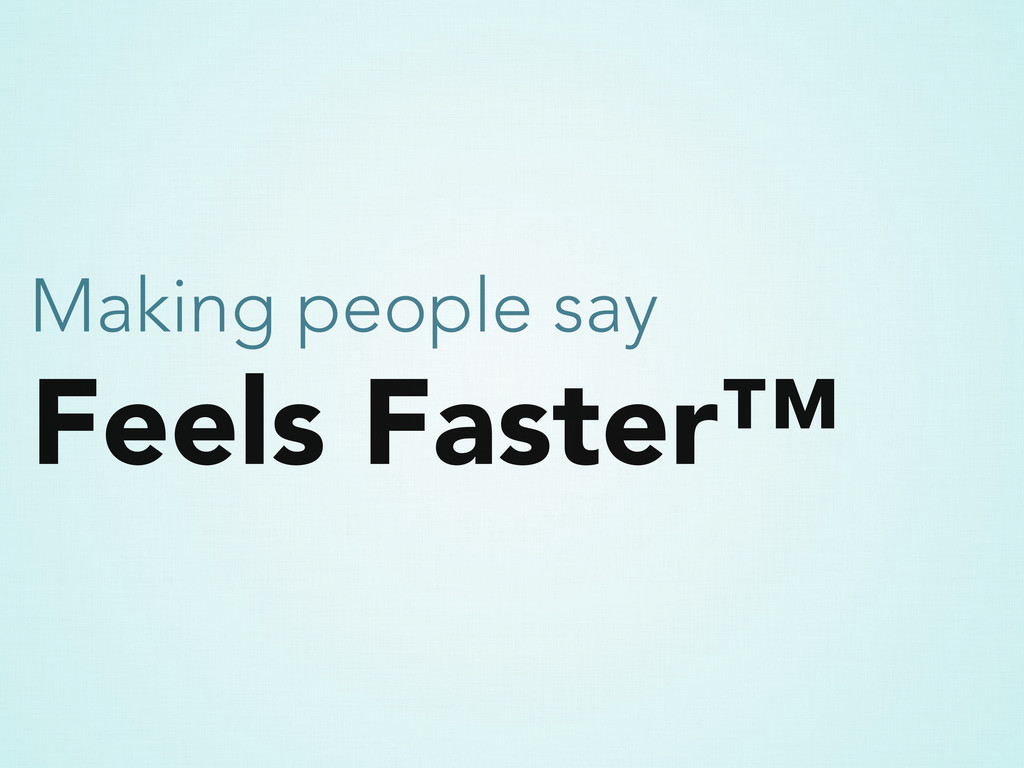 Feels Faster™ Making people say