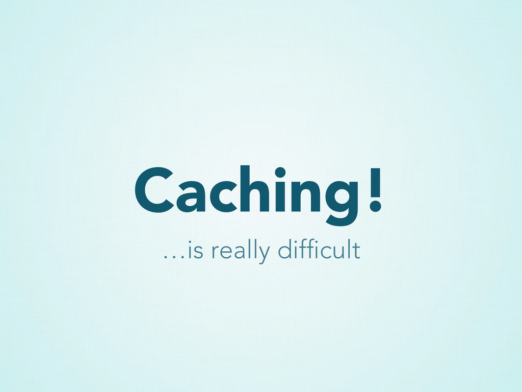 Caching! …is really difficult