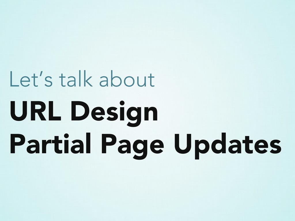 URL Design Partial Page Updates Let's talk about