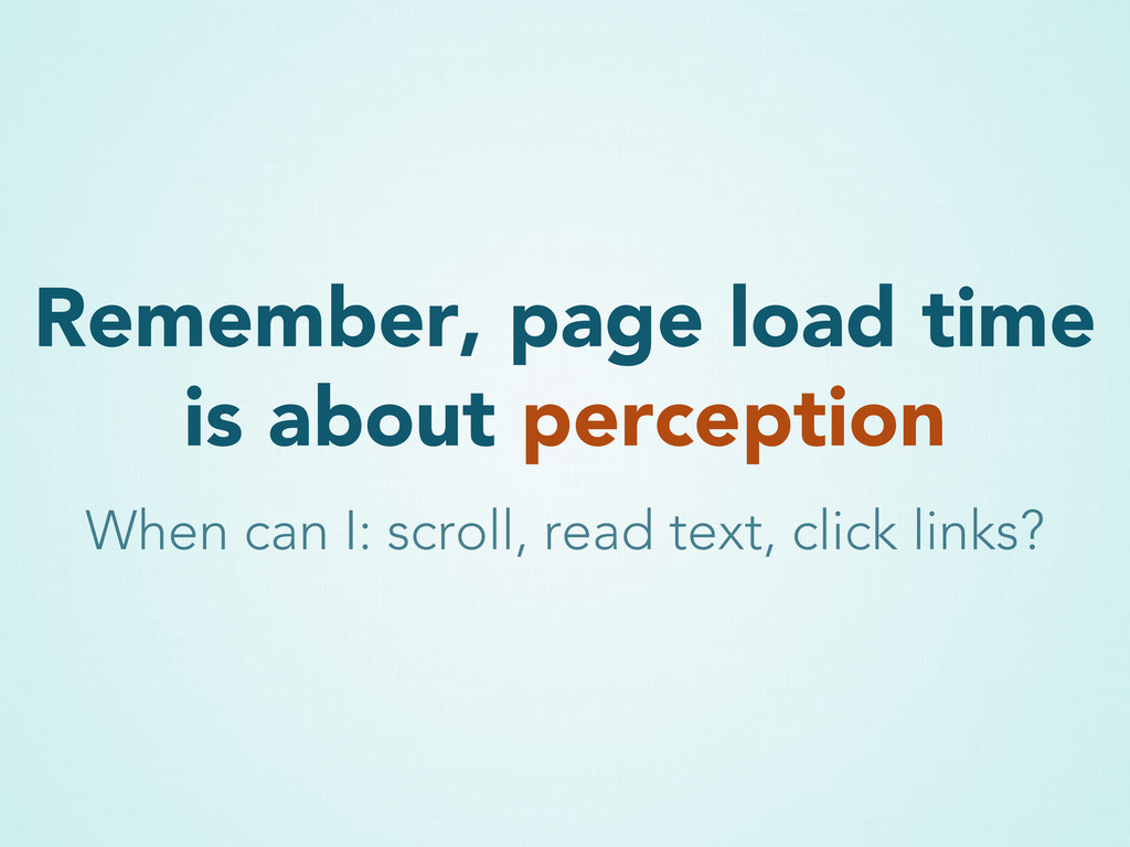 Remember, page load time is about perception Wh...