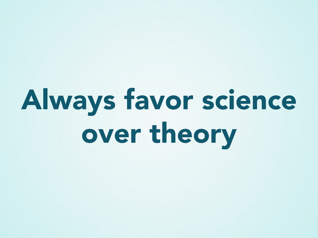 Always favor science over theory
