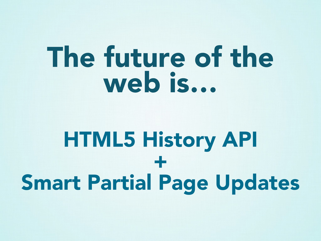 The future of the web is… HTML5 History API + S...