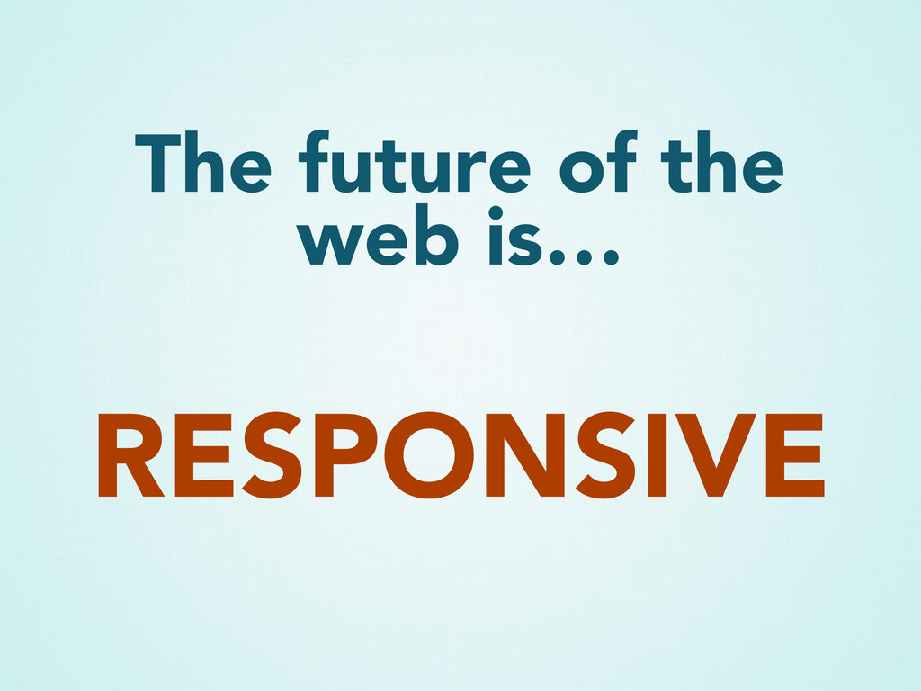 The future of the web is… RESPONSIVE