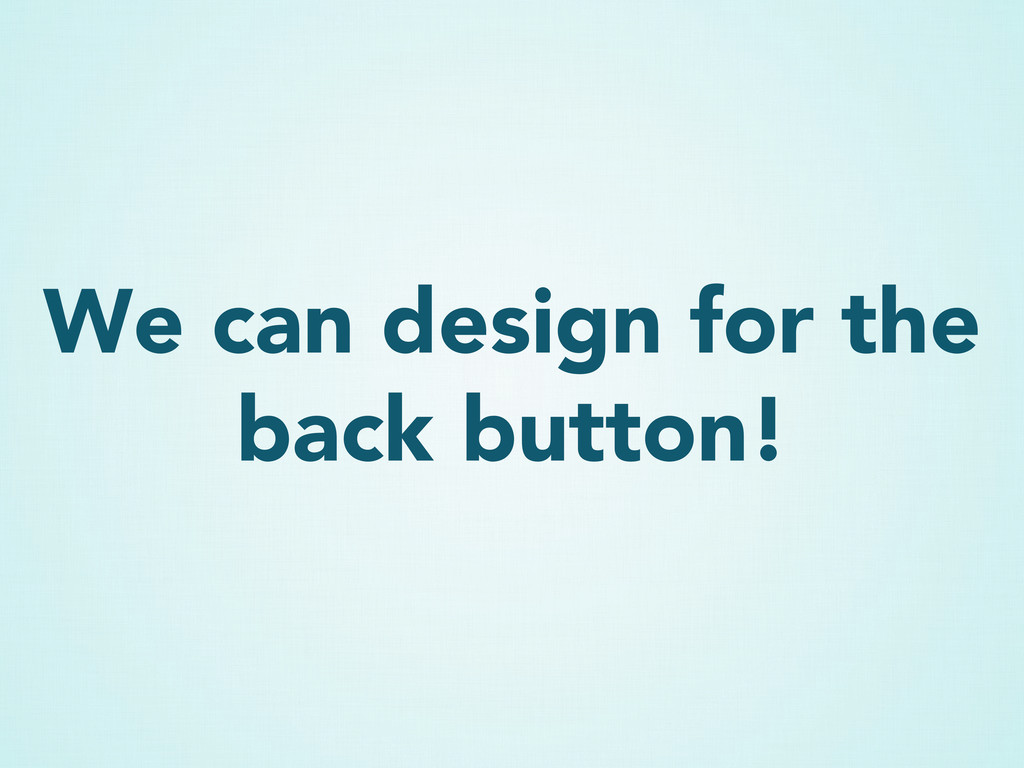 We can design for the back button!
