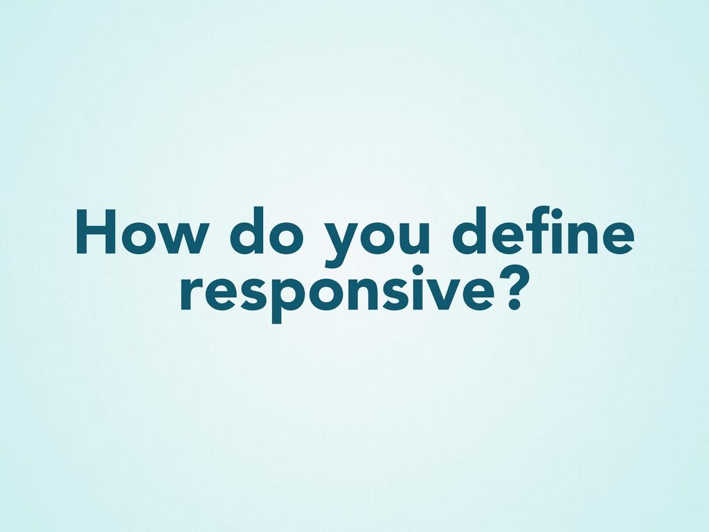 How do you define responsive?