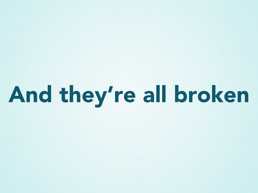 And they're all broken