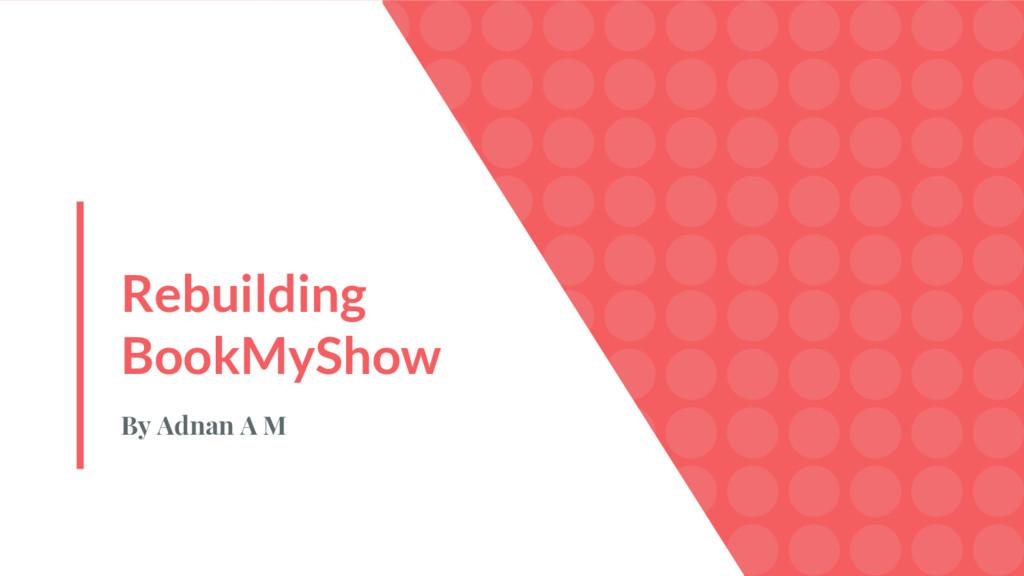 Rebuilding BookMyShow By Adnan A M