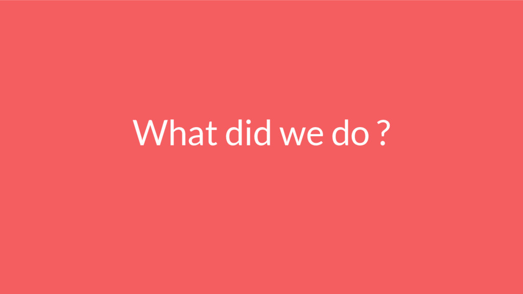 What did we do ?
