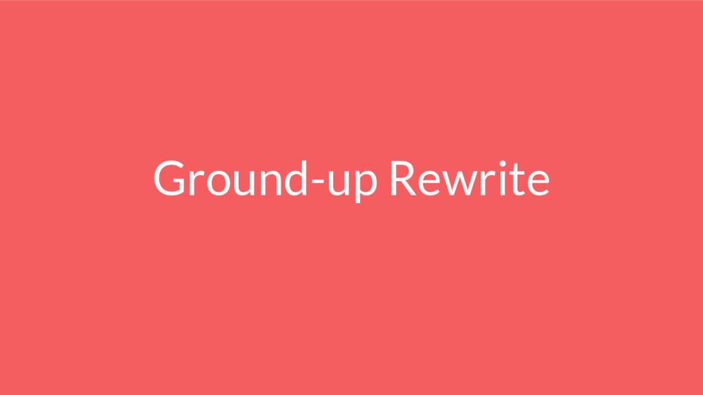 Ground-up Rewrite