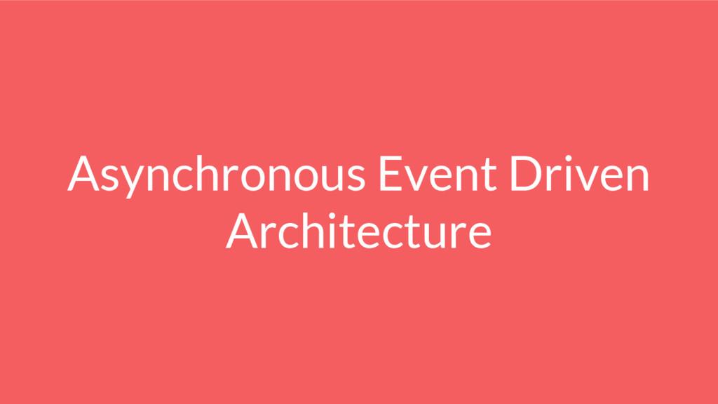 Asynchronous Event Driven Architecture