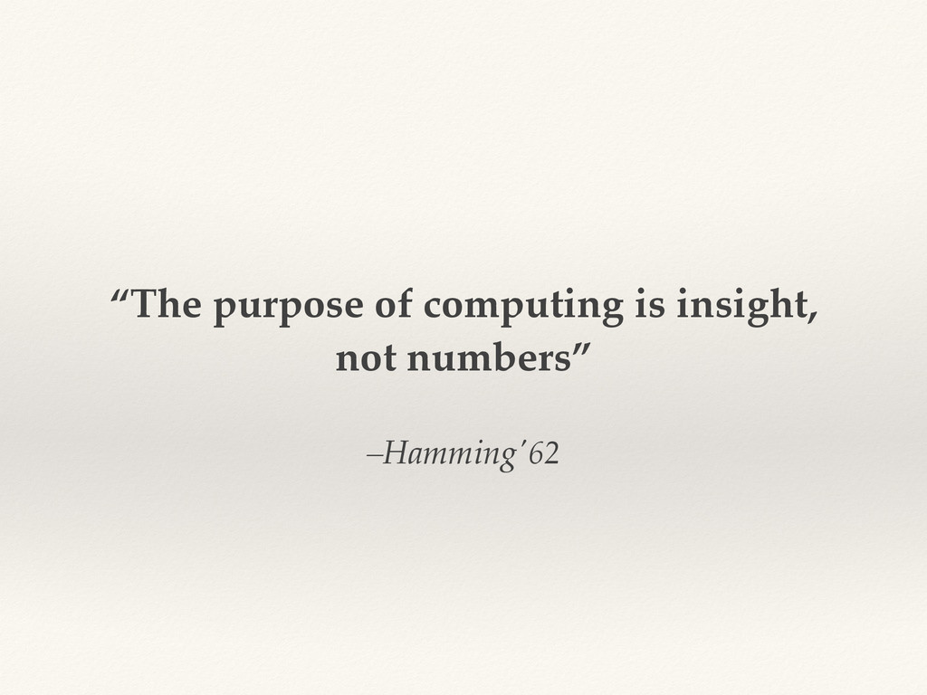 "–Hamming'62 ""The purpose of computing is insigh..."