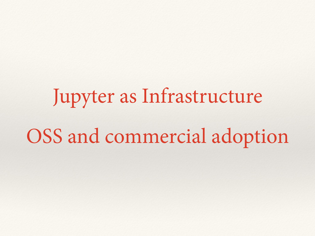 Jupyter as Infrastructure OSS and commercial ad...