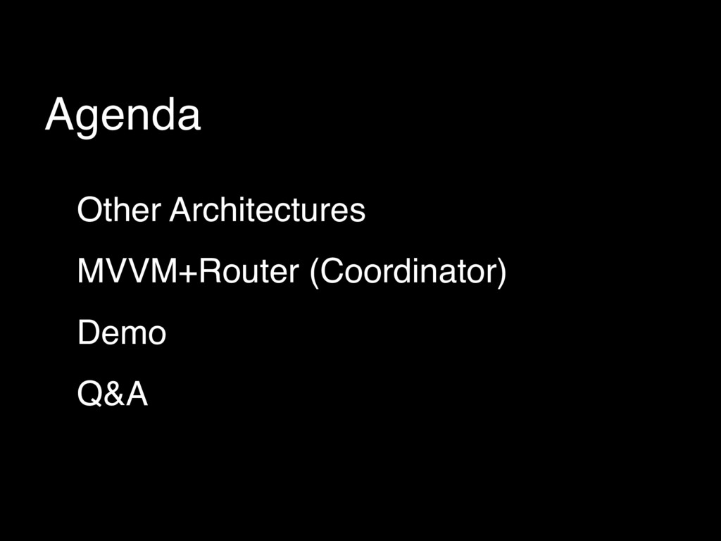 Agenda Other Architectures MVVM+Router (Coordin...