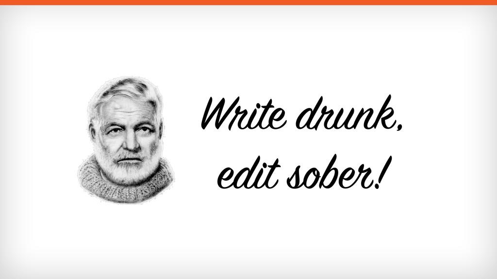 Write drunk,  edit sober!