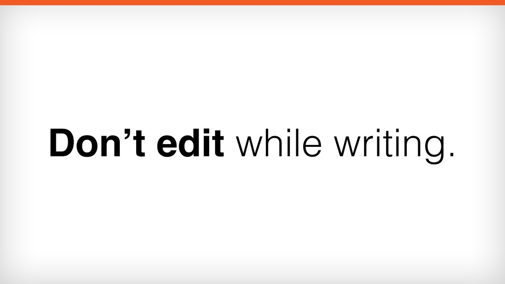 Don't edit while writing.