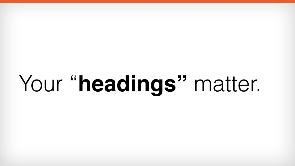 """Your """"headings"""" matter."""