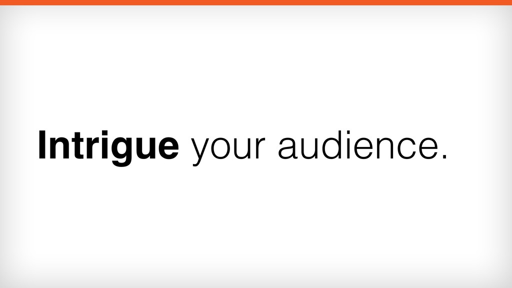 Intrigue your audience.