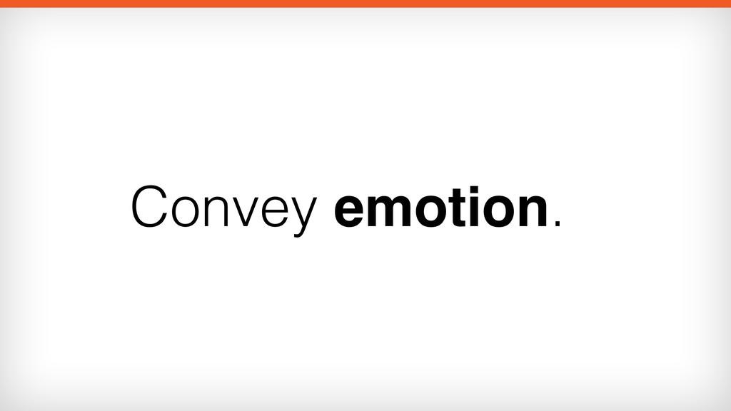 Convey emotion.