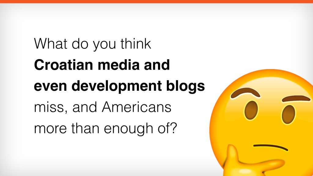 What do you think Croatian media and even devel...