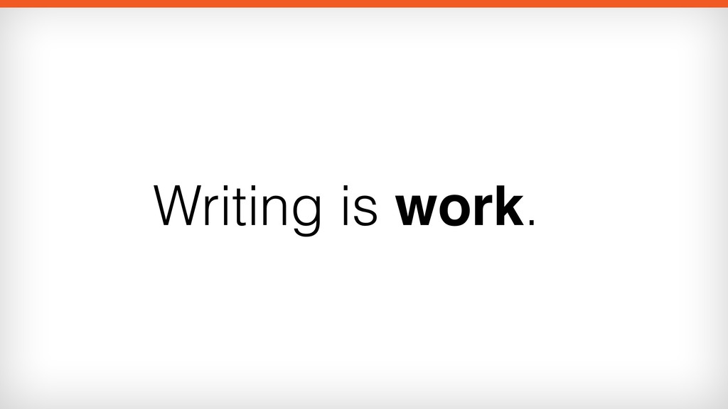 Writing is work.