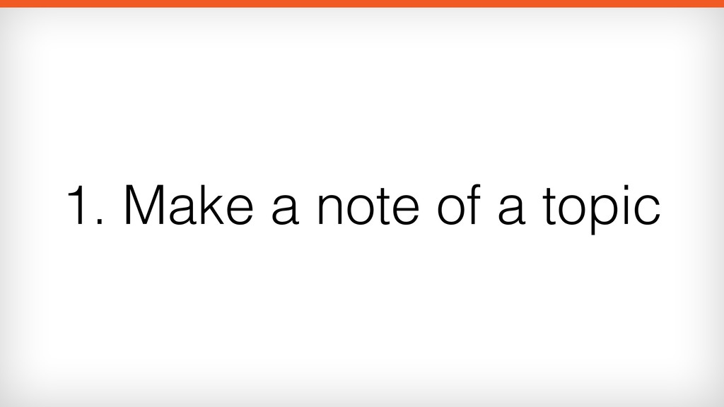1. Make a note of a topic