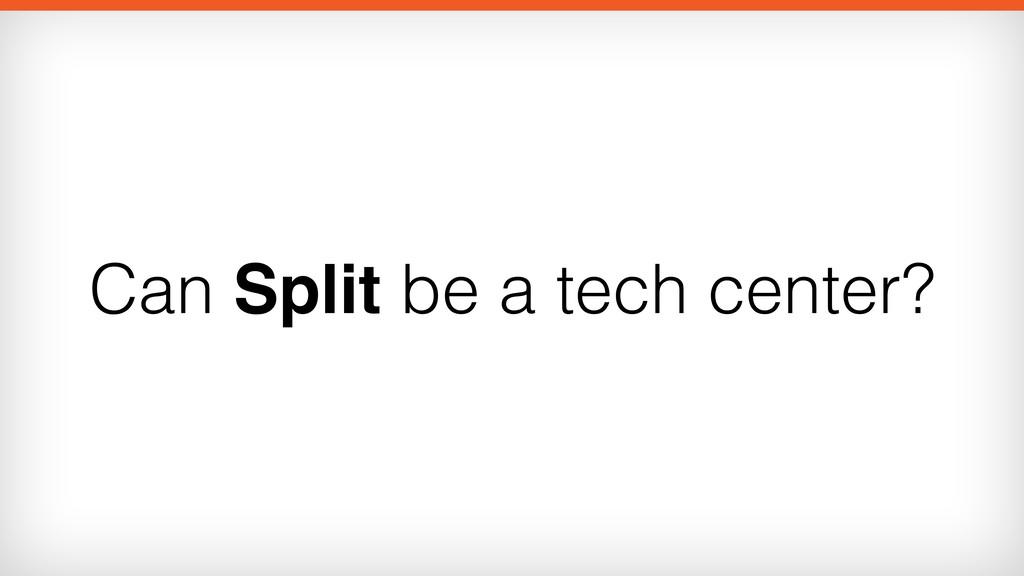 Can Split be a tech center?