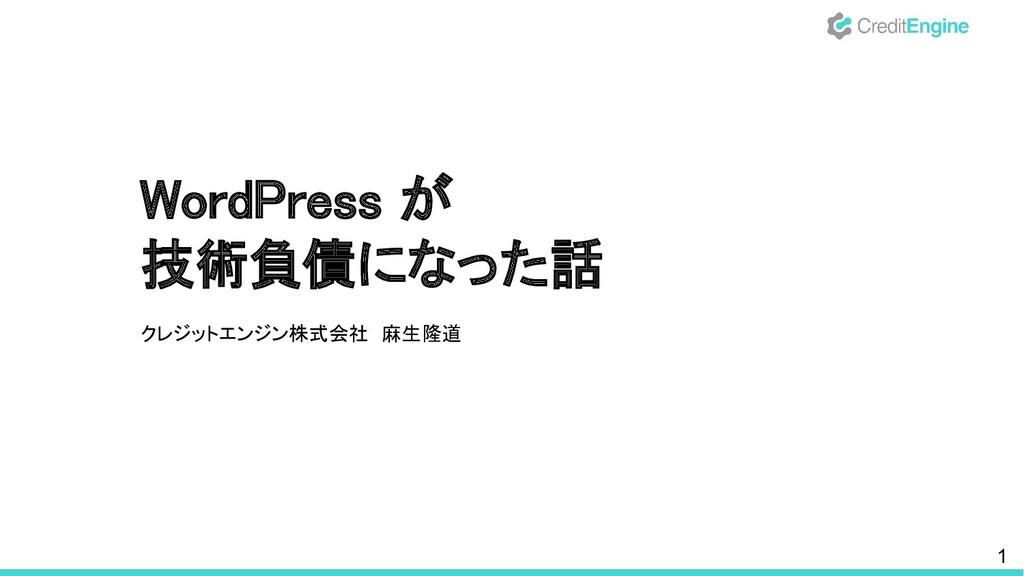 WordPress が 技術負債になった話 クレジットエンジン株式会社 麻生隆道  1