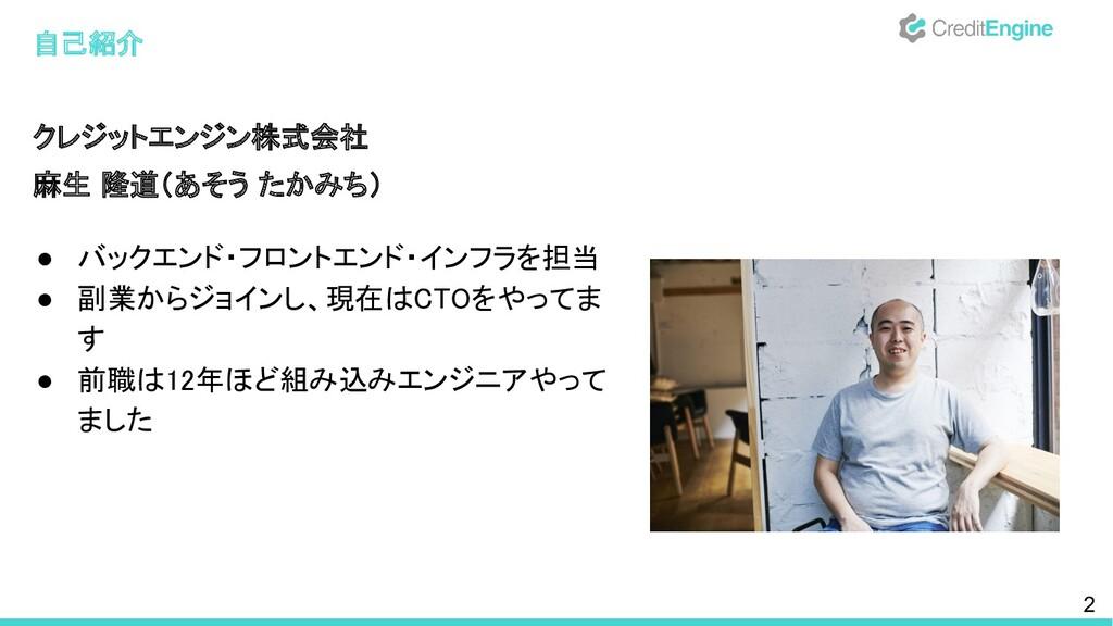 自己紹介 クレジットエンジン株式会社 麻生 隆道(あそう たかみち)  ● バックエン...