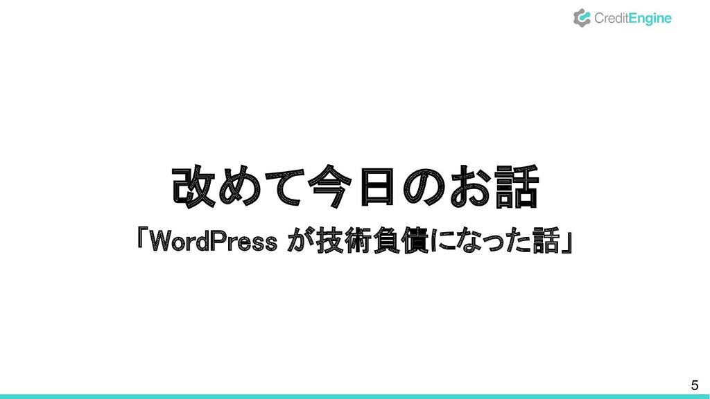5 改めて今日のお話 「WordPress が技術負債になった話」
