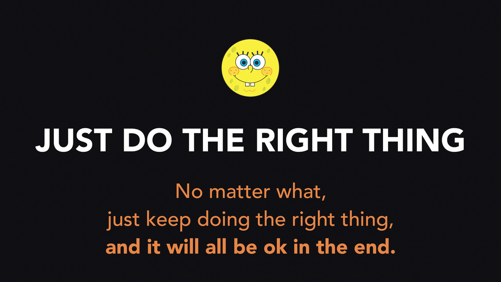 JUST DO THE RIGHT THING No matter what, just ke...