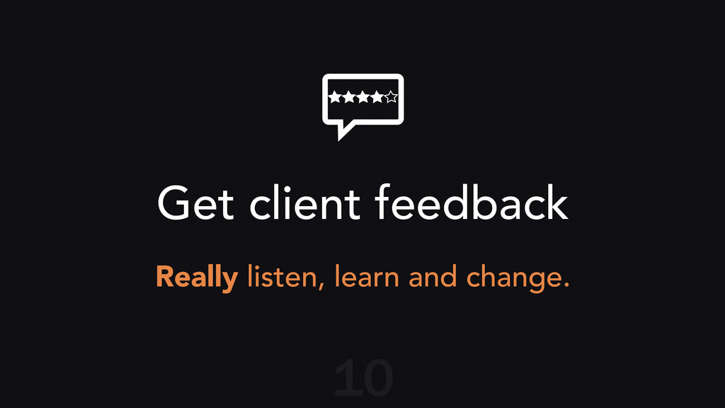 Get client feedback Really listen, learn and ch...