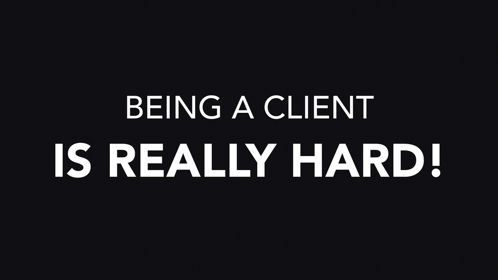 BEING A CLIENT IS REALLY HARD!