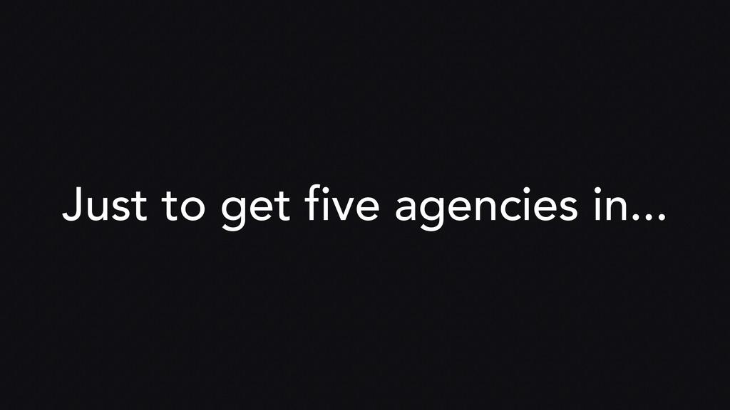 Just to get five agencies in...