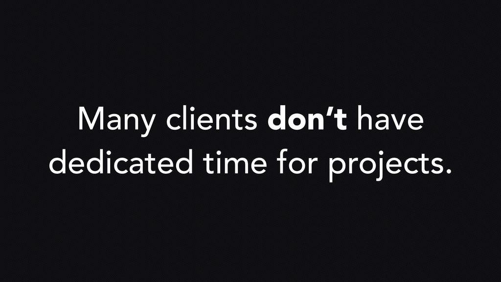 Many clients don't have dedicated time for proj...