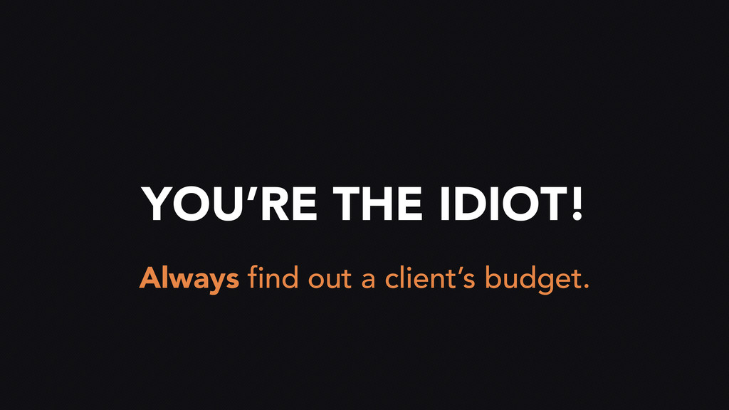 YOU'RE THE IDIOT! Always find out a client's bu...