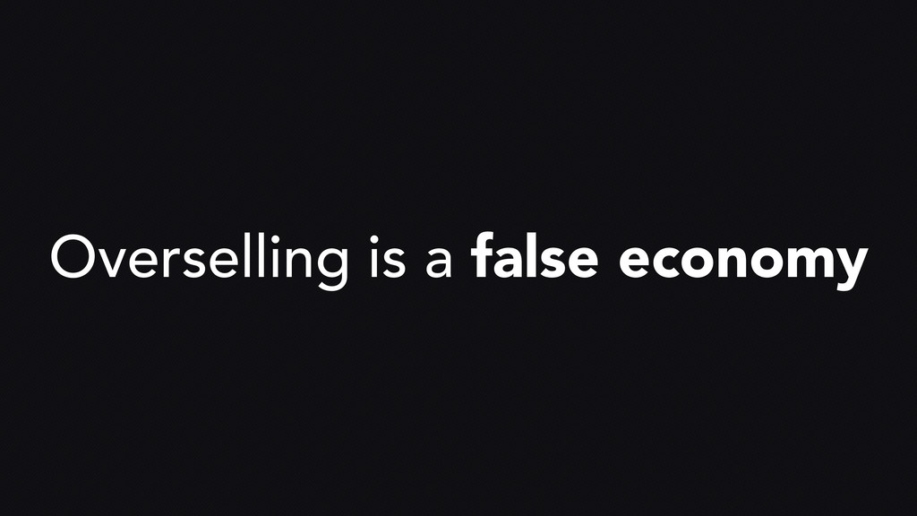 Overselling is a false economy