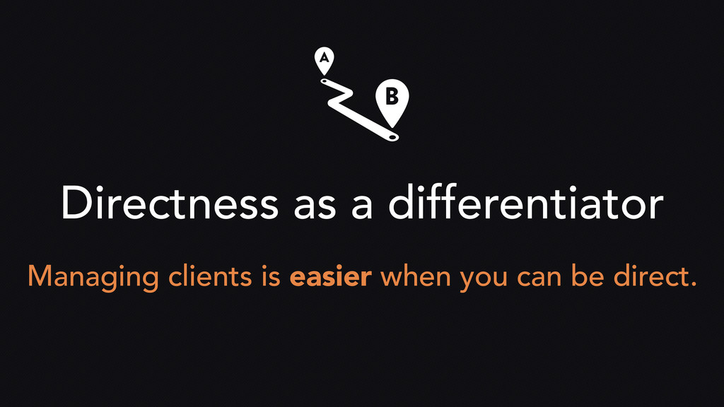 Directness as a differentiator Managing clients...