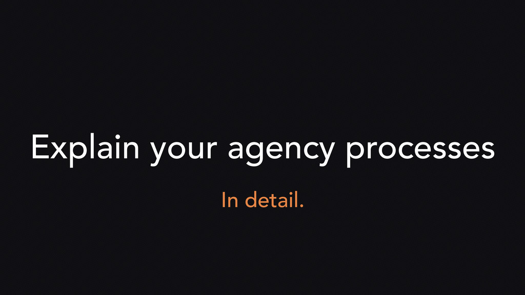 Explain your agency processes In detail.