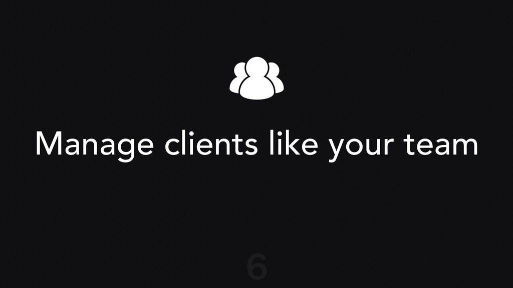 Manage clients like your team 6