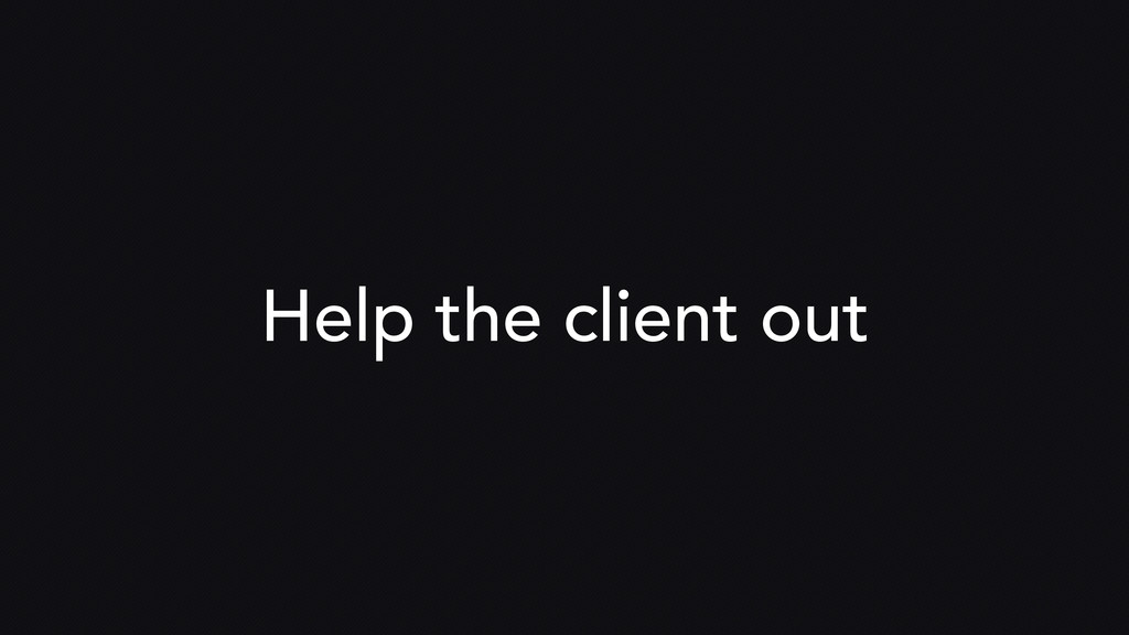 Help the client out