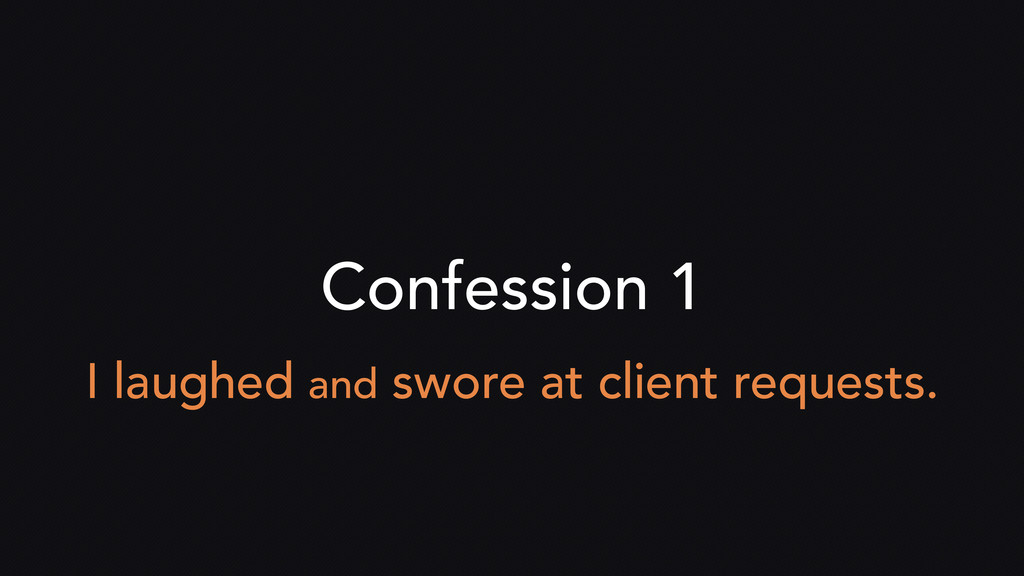 Confession 1 I laughed and swore at client requ...
