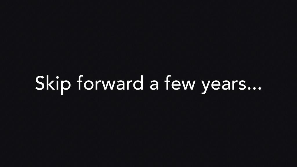 Skip forward a few years...